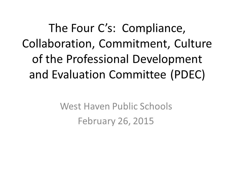The Four C's: Compliance, Collaboration, Commitment, Culture of the Professional Development and Evaluation Committee (PDEC) West Haven Public Schools February 26, 2015