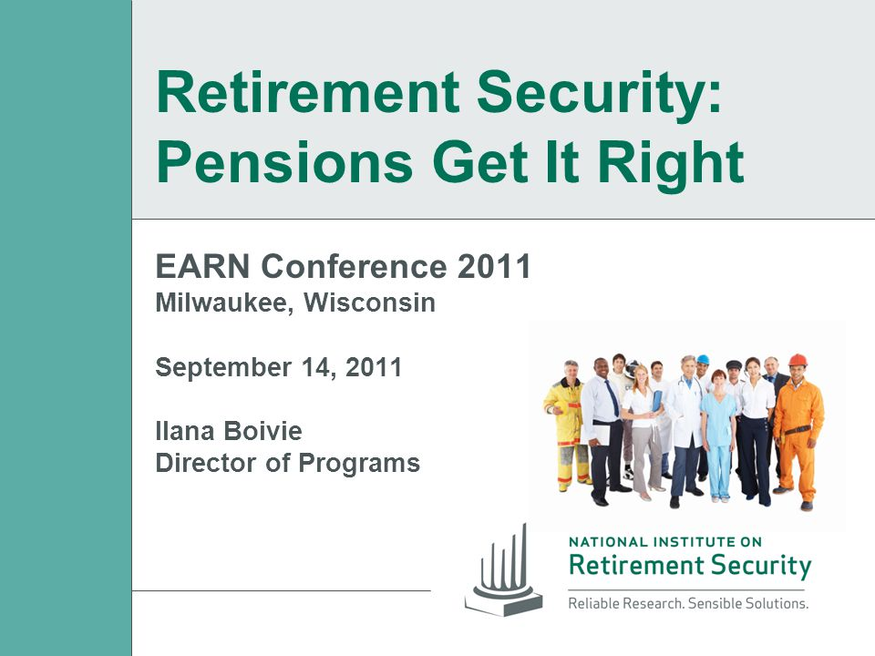 EARN Conference 2011 Milwaukee, Wisconsin September 14, 2011 Ilana Boivie Director of Programs Retirement Security: Pensions Get It Right
