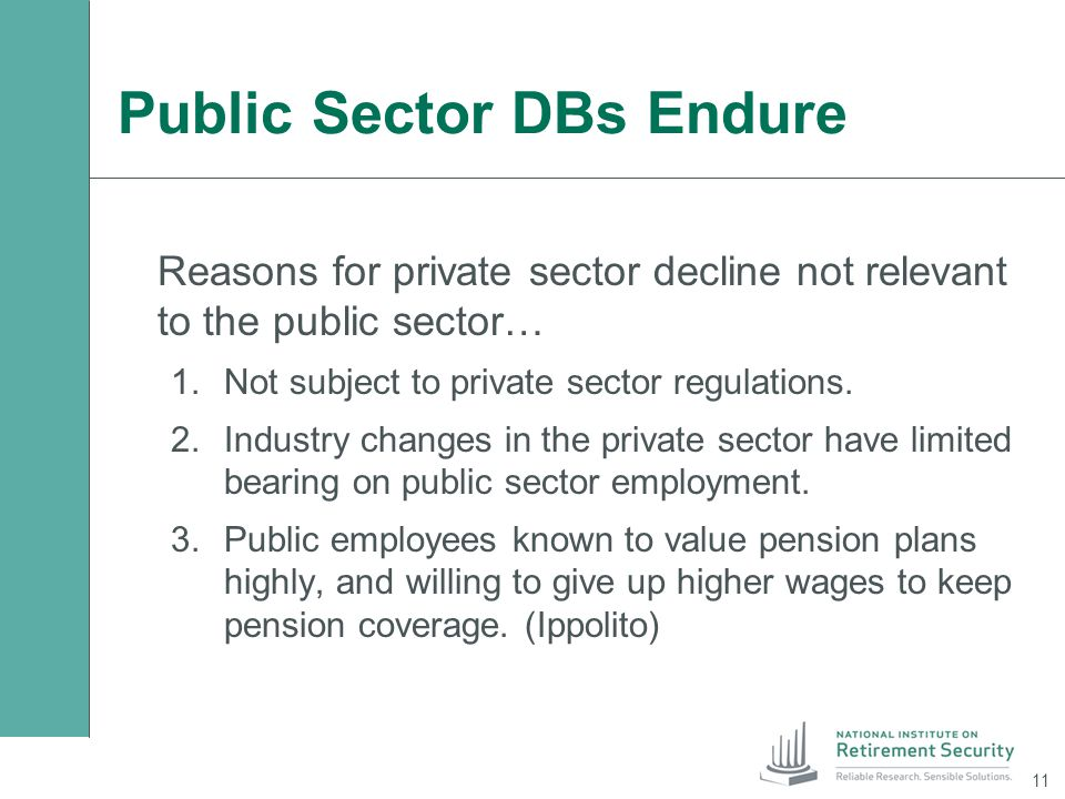 Public Sector DBs Endure Reasons for private sector decline not relevant to the public sector… 1.Not subject to private sector regulations. 2.Industry