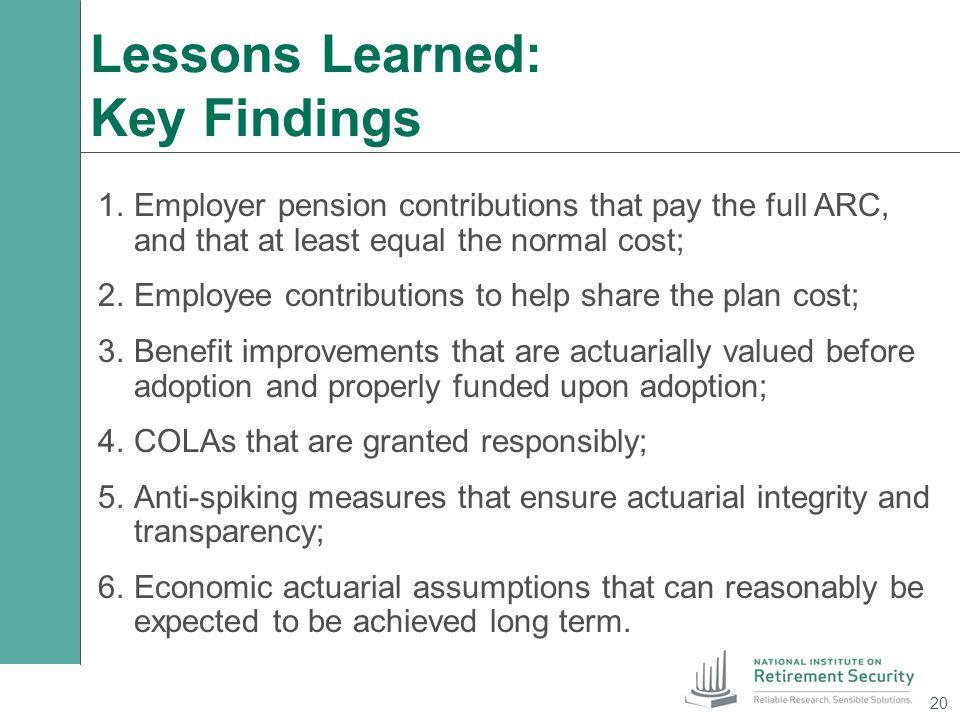 Lessons Learned: Key Findings 1.Employer pension contributions that pay the full ARC, and that at least equal the normal cost; 2.Employee contribution