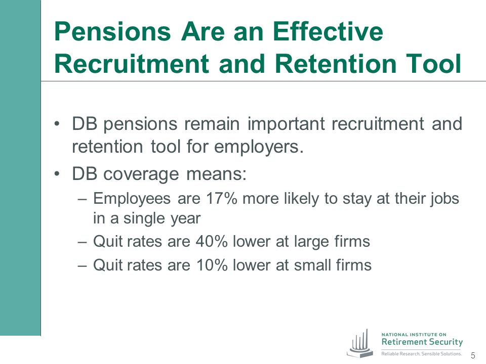 Pensions Are an Effective Recruitment and Retention Tool DB pensions remain important recruitment and retention tool for employers. DB coverage means:
