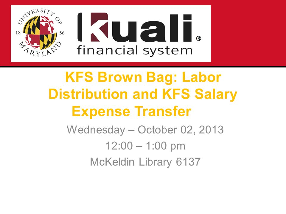 KFS Brown Bag: Labor Distribution and KFS Salary Expense Transfer Wednesday – October 02, 2013 12:00 – 1:00 pm McKeldin Library 6137