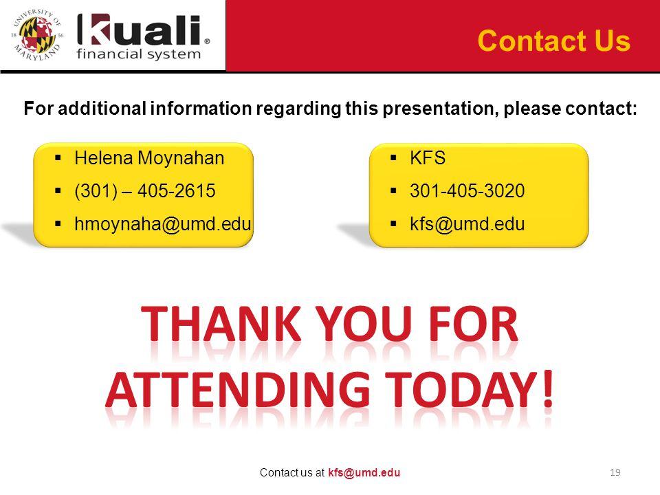 For additional information regarding this presentation, please contact:  Helena Moynahan  (301) – 405-2615  hmoynaha@umd.edu 19 Contact us at kfs@umd.edu Contact Us  KFS  301-405-3020  kfs@umd.edu