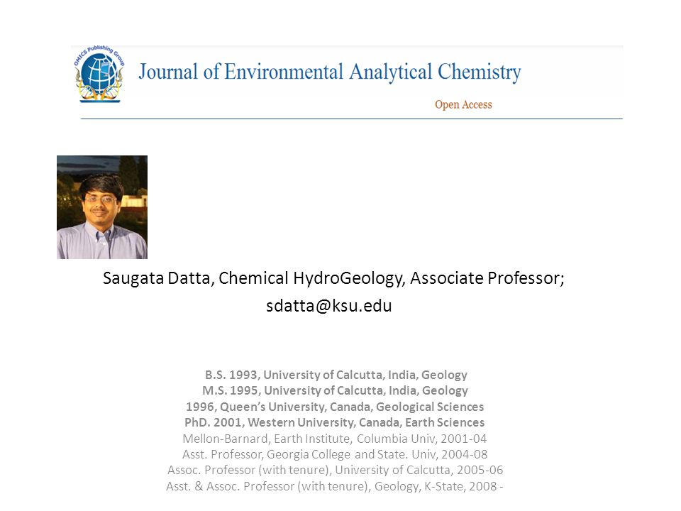 Saugata Datta, Chemical HydroGeology, Associate Professor; sdatta@ksu.edu B.S. 1993, University of Calcutta, India, Geology M.S. 1995, University of C