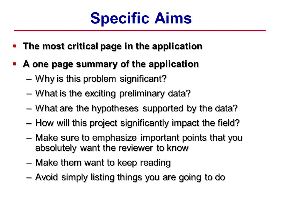 Specific Aims  The most critical page in the application  A one page summary of the application –Why is this problem significant.