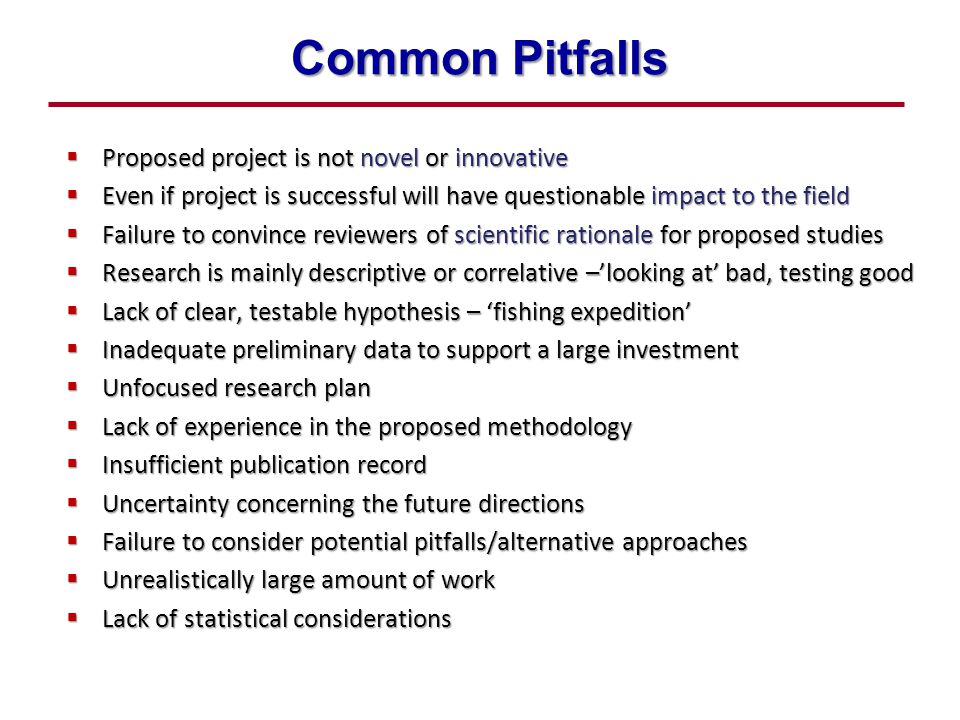 Common Pitfalls  Proposed project is not novel or innovative  Even if project is successful will have questionable impact to the field  Failure to convince reviewers of scientific rationale for proposed studies  Research is mainly descriptive or correlative –'looking at' bad, testing good  Lack of clear, testable hypothesis – 'fishing expedition'  Inadequate preliminary data to support a large investment  Unfocused research plan  Lack of experience in the proposed methodology  Insufficient publication record  Uncertainty concerning the future directions  Failure to consider potential pitfalls/alternative approaches  Unrealistically large amount of work  Lack of statistical considerations