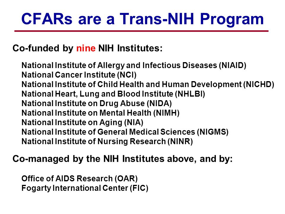CFARs are a Trans-NIH Program Co-funded by nine NIH Institutes: National Institute of Allergy and Infectious Diseases (NIAID) National Cancer Institute (NCI) National Institute of Child Health and Human Development (NICHD) National Heart, Lung and Blood Institute (NHLBI) National Institute on Drug Abuse (NIDA) National Institute on Mental Health (NIMH) National Institute on Aging (NIA) National Institute of General Medical Sciences (NIGMS) National Institute of Nursing Research (NINR) Co-managed by the NIH Institutes above, and by: Office of AIDS Research (OAR) Fogarty International Center (FIC)