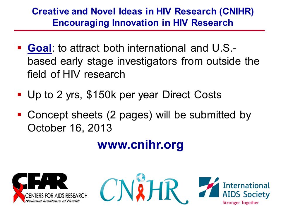 www.cnihr.org Creative and Novel Ideas in HIV Research (CNIHR) Encouraging Innovation in HIV Research  Goal: to attract both international and U.S.- based early stage investigators from outside the field of HIV research  Up to 2 yrs, $150k per year Direct Costs  Concept sheets (2 pages) will be submitted by October 16, 2013