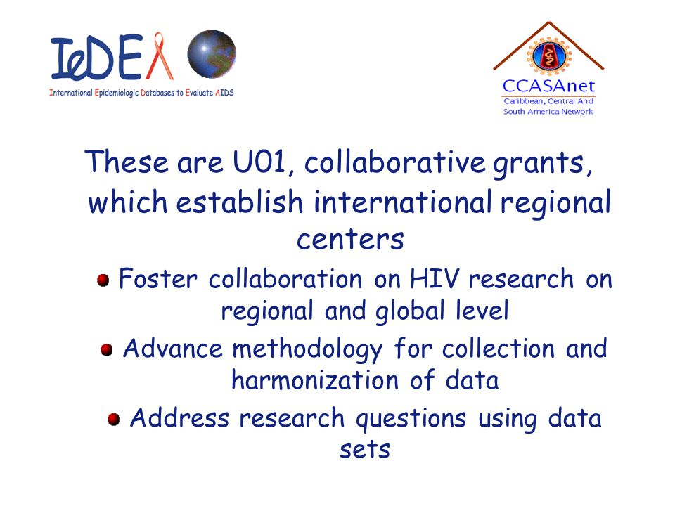 These are U01, collaborative grants, which establish international regional centers Foster collaboration on HIV research on regional and global level Advance methodology for collection and harmonization of data Address research questions using data sets