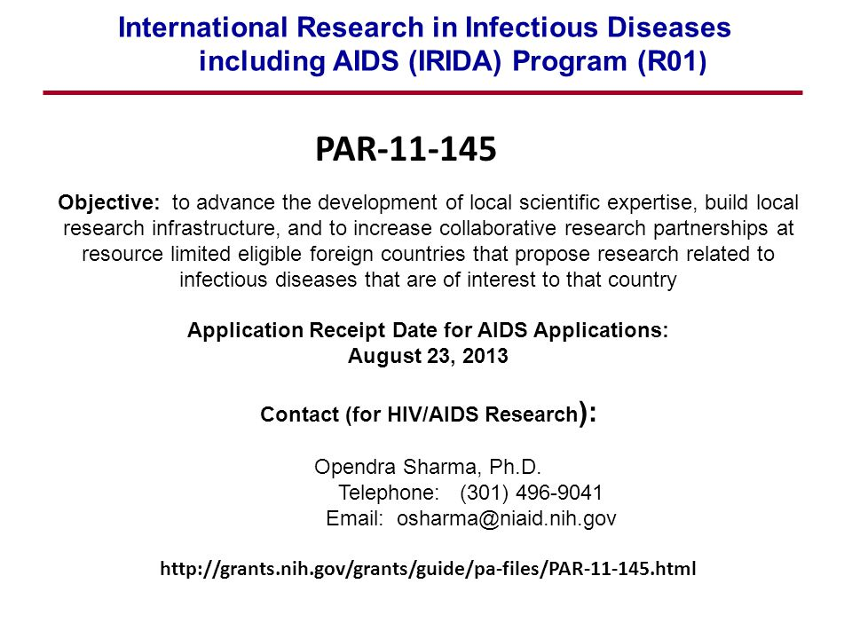 International Research in Infectious Diseases including AIDS (IRIDA) Program (R01 ) Objective: to advance the development of local scientific expertise, build local research infrastructure, and to increase collaborative research partnerships at resource limited eligible foreign countries that propose research related to infectious diseases that are of interest to that country Application Receipt Date for AIDS Applications: August 23, 2013 Contact (for HIV/AIDS Research ): Opendra Sharma, Ph.D.