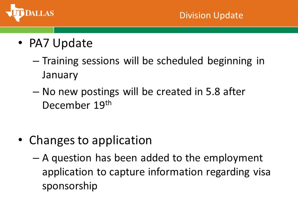 PA7 Update – Training sessions will be scheduled beginning in January – No new postings will be created in 5.8 after December 19 th Changes to application – A question has been added to the employment application to capture information regarding visa sponsorship Division Update