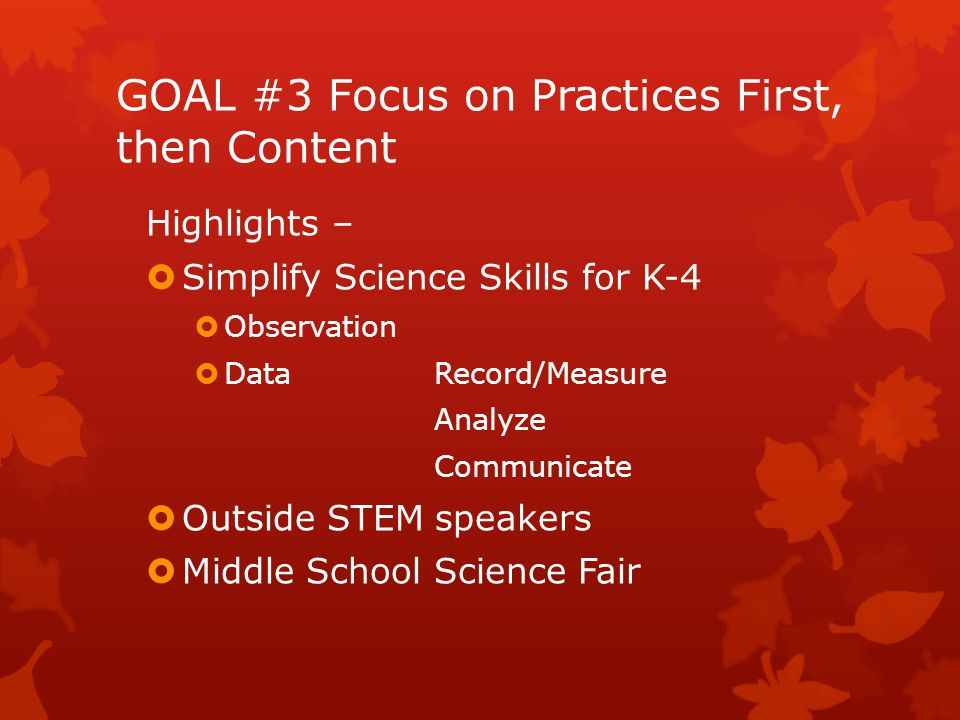 GOAL #3 Focus on Practices First, then Content Highlights –  Simplify Science Skills for K-4  Observation  Data Record/Measure Analyze Communicate  Outside STEM speakers  Middle School Science Fair