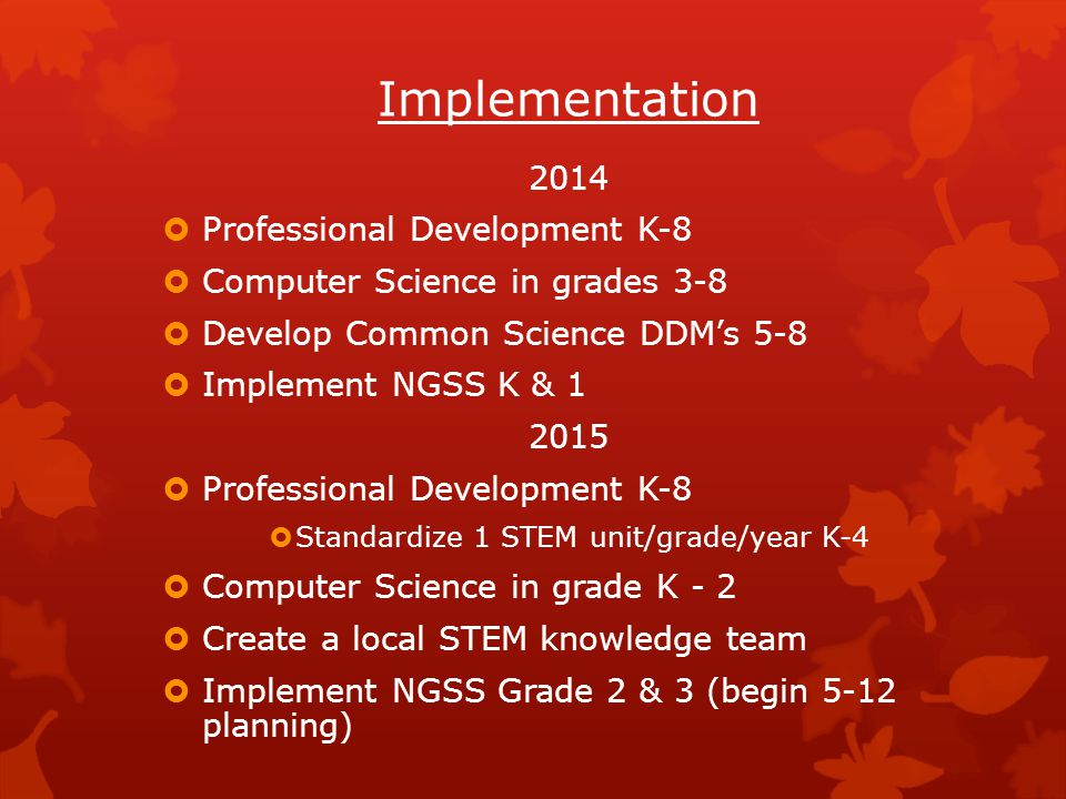 Implementation 2014  Professional Development K-8  Computer Science in grades 3-8  Develop Common Science DDM's 5-8  Implement NGSS K & 1 2015  Professional Development K-8  Standardize 1 STEM unit/grade/year K-4  Computer Science in grade K - 2  Create a local STEM knowledge team  Implement NGSS Grade 2 & 3 (begin 5-12 planning)