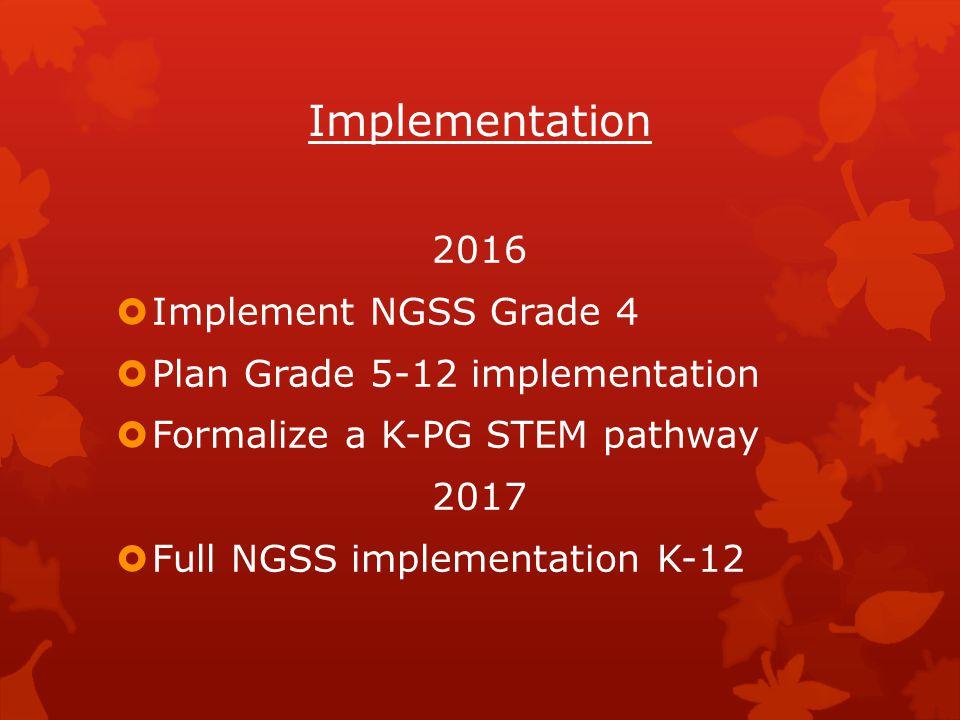 Implementation 2016  Implement NGSS Grade 4  Plan Grade 5-12 implementation  Formalize a K-PG STEM pathway 2017  Full NGSS implementation K-12