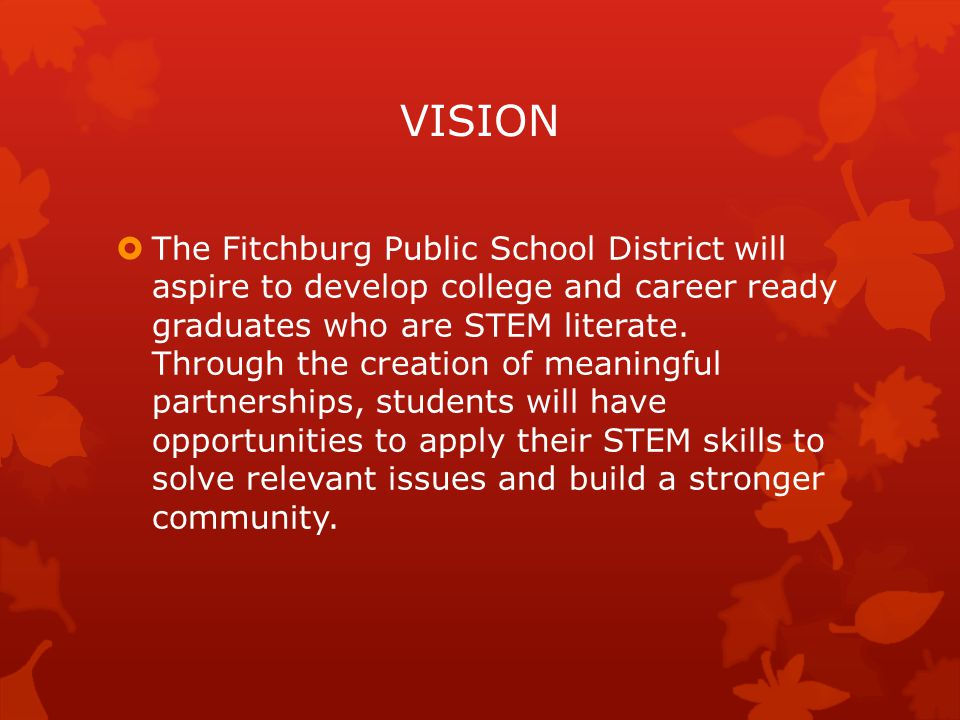 VISION  The Fitchburg Public School District will aspire to develop college and career ready graduates who are STEM literate.