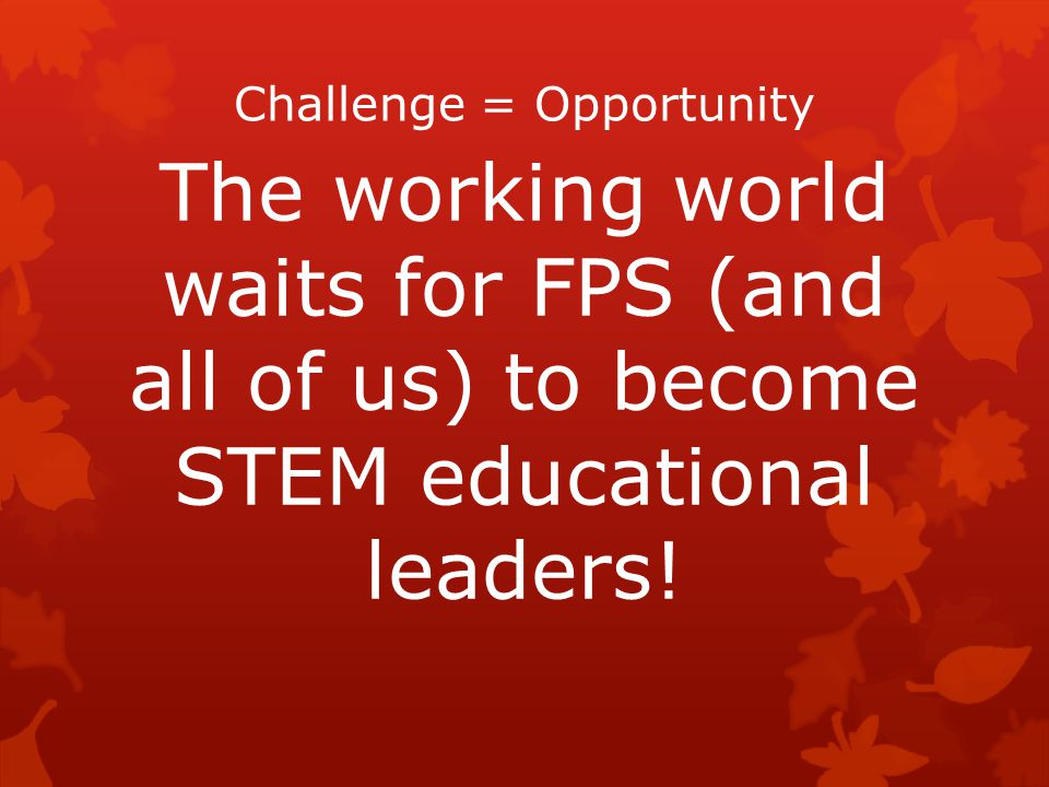 Challenge = Opportunity The working world waits for FPS (and all of us) to become STEM educational leaders!