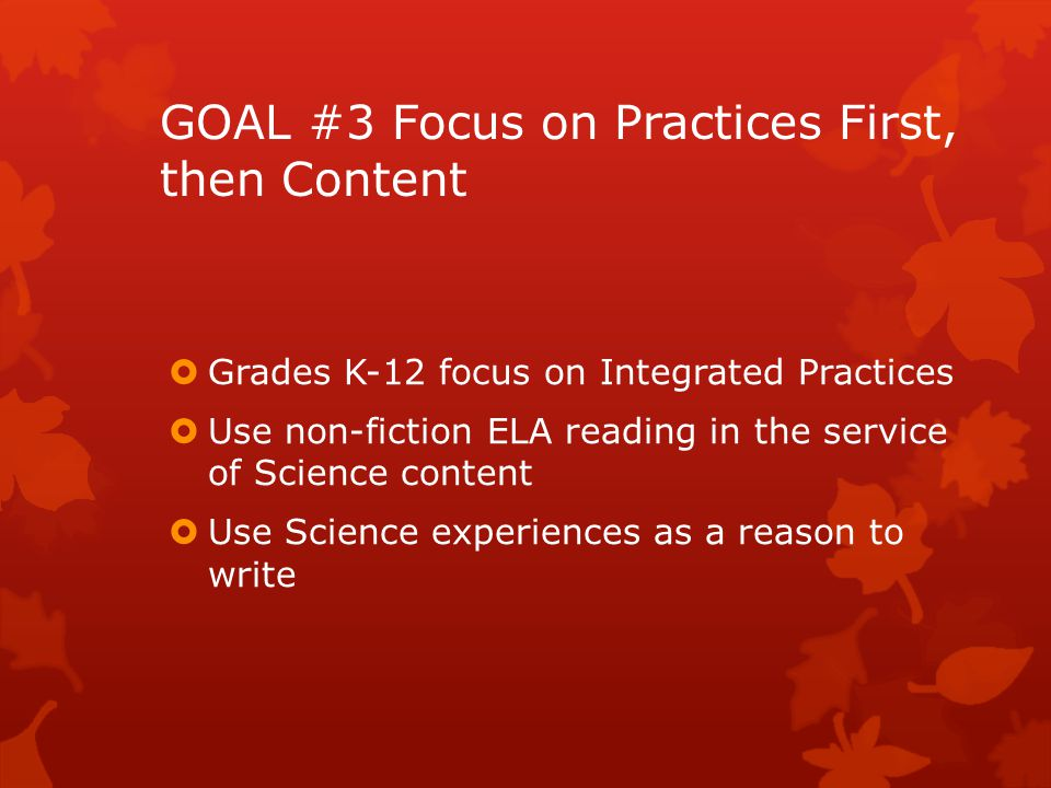 GOAL #3 Focus on Practices First, then Content  Grades K-12 focus on Integrated Practices  Use non-fiction ELA reading in the service of Science content  Use Science experiences as a reason to write