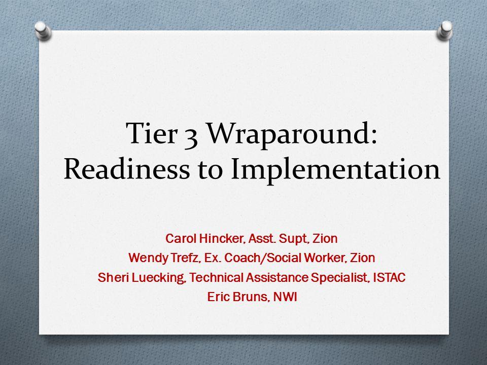 Tier 3 Wraparound: Readiness to Implementation Carol Hincker, Asst. Supt, Zion Wendy Trefz, Ex. Coach/Social Worker, Zion Sheri Luecking, Technical As
