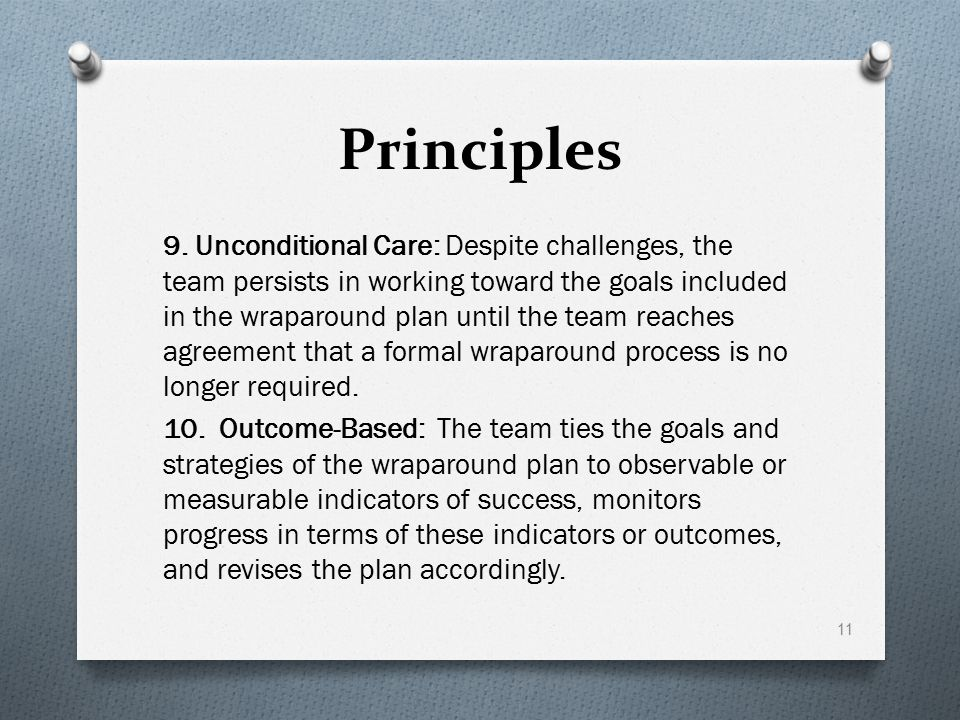 Principles 9. Unconditional Care: Despite challenges, the team persists in working toward the goals included in the wraparound plan until the team rea
