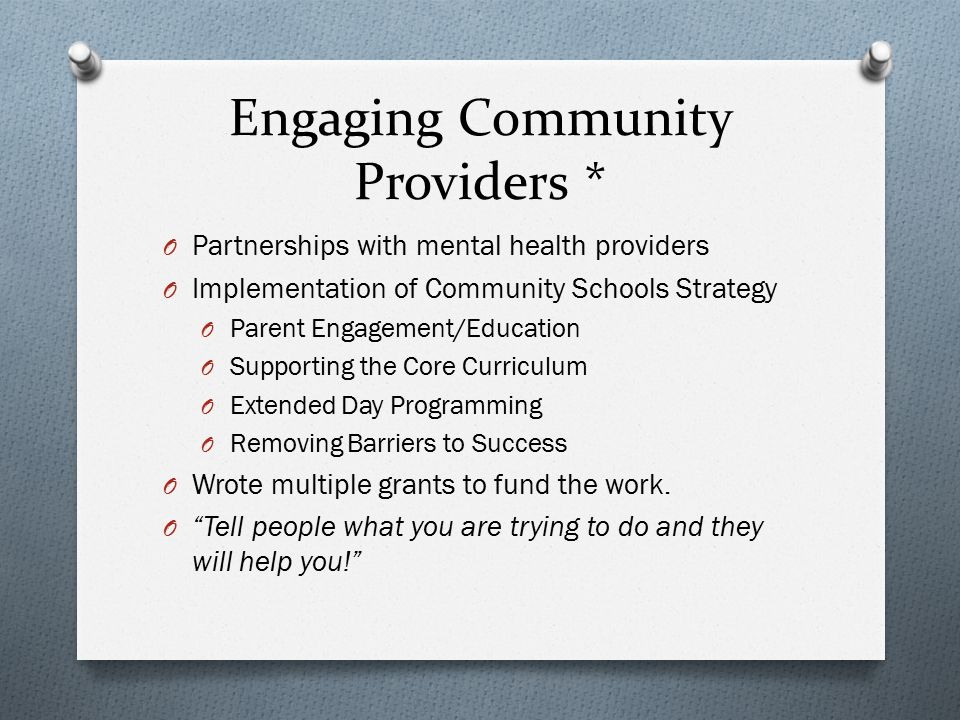 Engaging Community Providers * O Partnerships with mental health providers O Implementation of Community Schools Strategy O Parent Engagement/Educatio