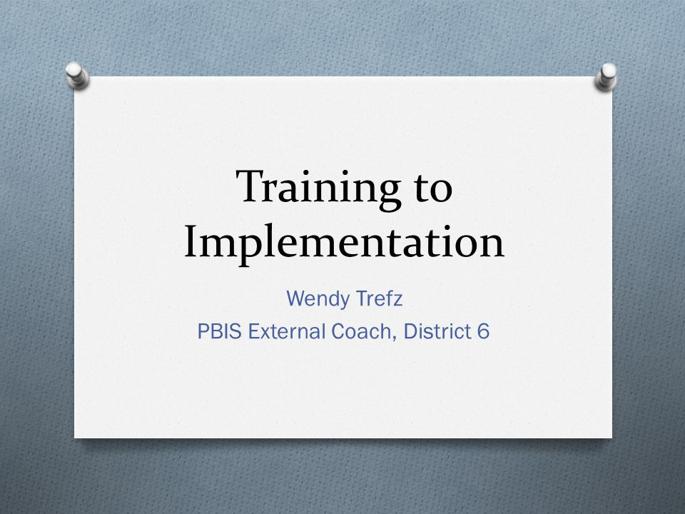 Training to Implementation Wendy Trefz PBIS External Coach, District 6
