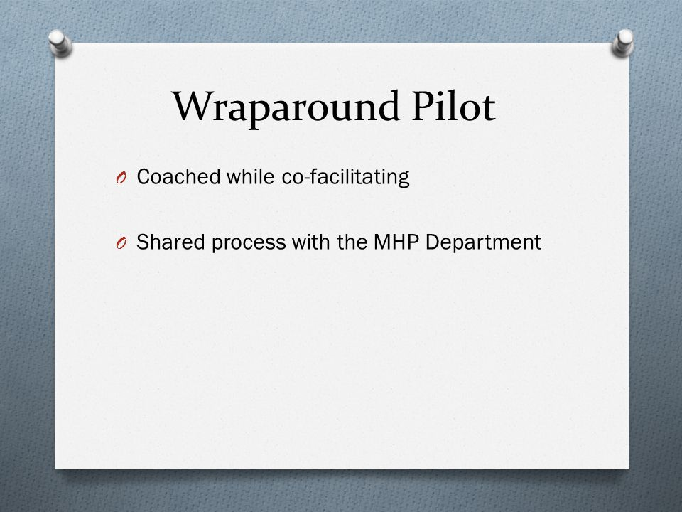 Wraparound Pilot O Coached while co-facilitating O Shared process with the MHP Department