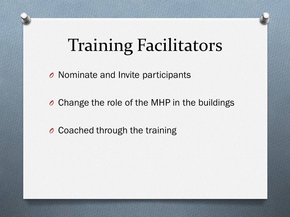 Training Facilitators O Nominate and Invite participants O Change the role of the MHP in the buildings O Coached through the training