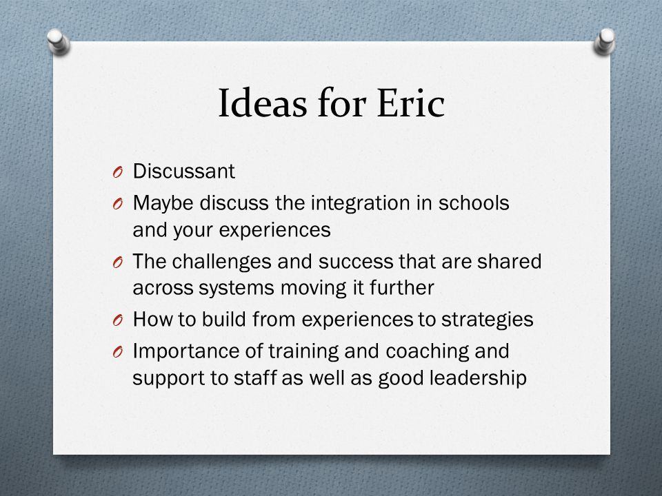 Ideas for Eric O Discussant O Maybe discuss the integration in schools and your experiences O The challenges and success that are shared across system