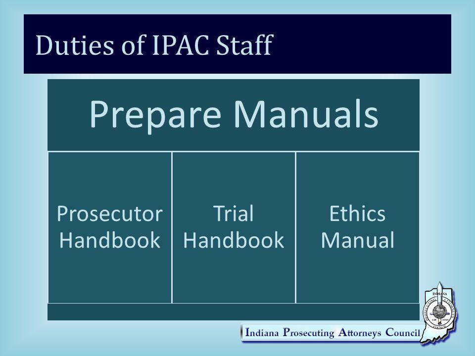 Duties of IPAC Staff Prepare Manuals Prosecutor Handbook Trial Handbook Ethics Manual