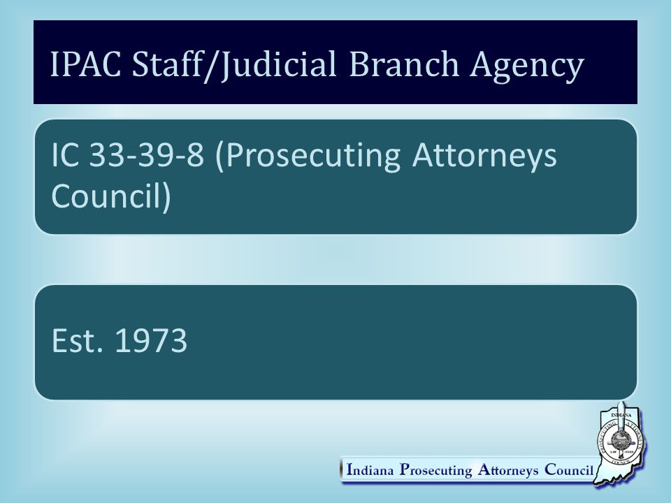 IPAC Staff/Judicial Branch Agency IC 33-39-8 (Prosecuting Attorneys Council) Est. 1973