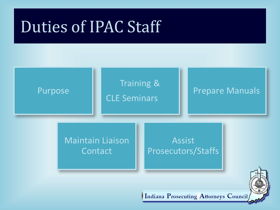 Duties of IPAC Staff Purpose Training & CLE Seminars Prepare Manuals Maintain Liaison Contact Assist Prosecutors/Staffs