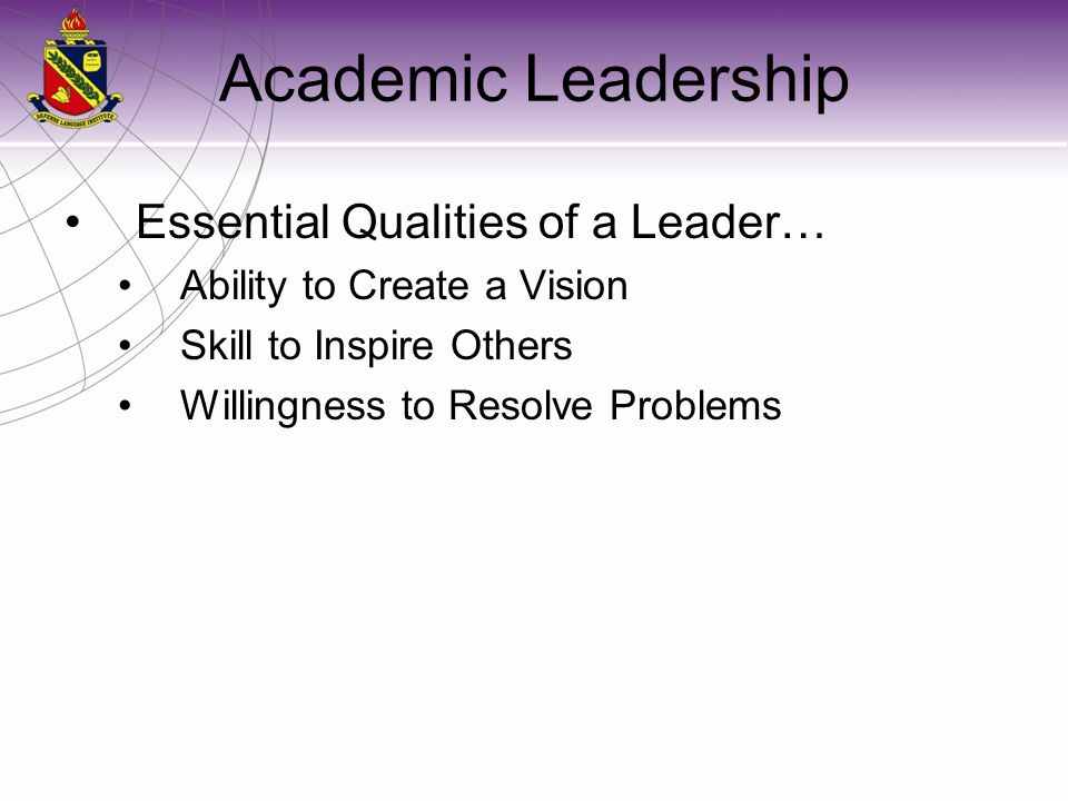 Academic Leadership Essential Qualities of a Leader… Ability to Create a Vision Skill to Inspire Others Willingness to Resolve Problems