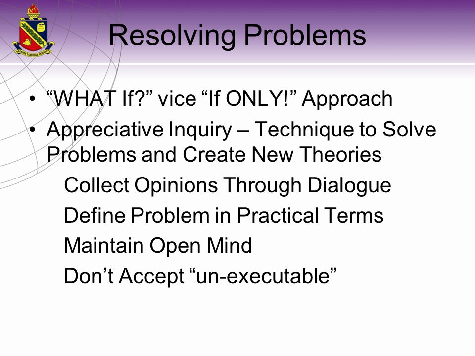 Resolving Problems WHAT If? vice If ONLY! Approach Appreciative Inquiry – Technique to Solve Problems and Create New Theories Collect Opinions Through Dialogue Define Problem in Practical Terms Maintain Open Mind Don't Accept un-executable