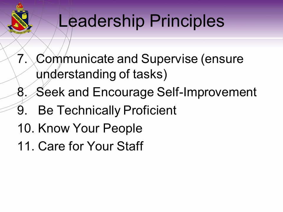 Leadership Principles 7.Communicate and Supervise (ensure understanding of tasks) 8.Seek and Encourage Self-Improvement 9. Be Technically Proficient 1