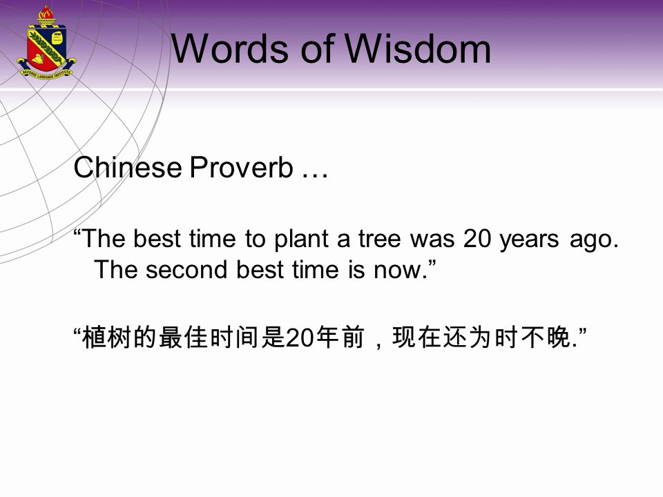 Words of Wisdom Chinese Proverb … The best time to plant a tree was 20 years ago.