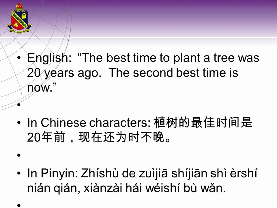 """English: """"The best time to plant a tree was 20 years ago. The second best time is now."""" In Chinese characters: 植树的最佳时间是 20 年前,现在还为时不晚。 In Pinyin: Zhís"""