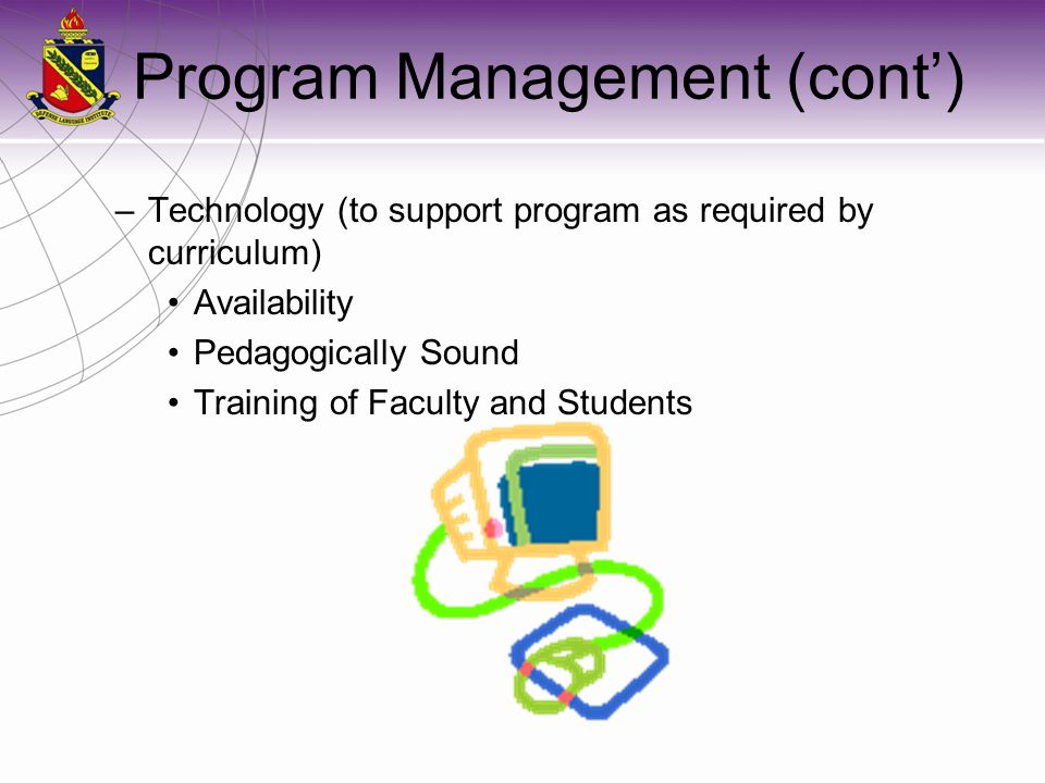 Program Management (cont') –Technology (to support program as required by curriculum) Availability Pedagogically Sound Training of Faculty and Student