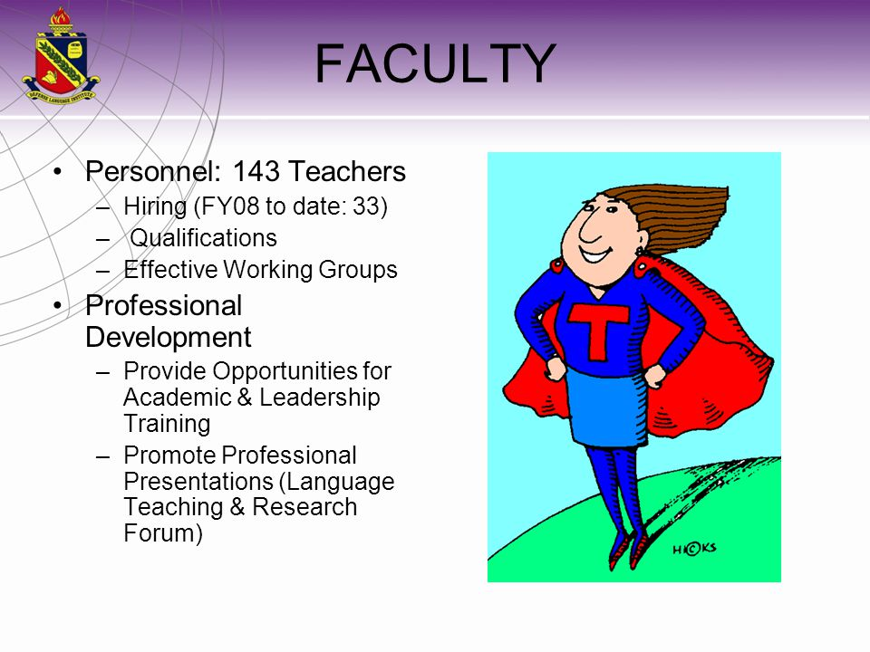 FACULTY Personnel: 143 Teachers –Hiring (FY08 to date: 33) – Qualifications –Effective Working Groups Professional Development –Provide Opportunities for Academic & Leadership Training –Promote Professional Presentations (Language Teaching & Research Forum)