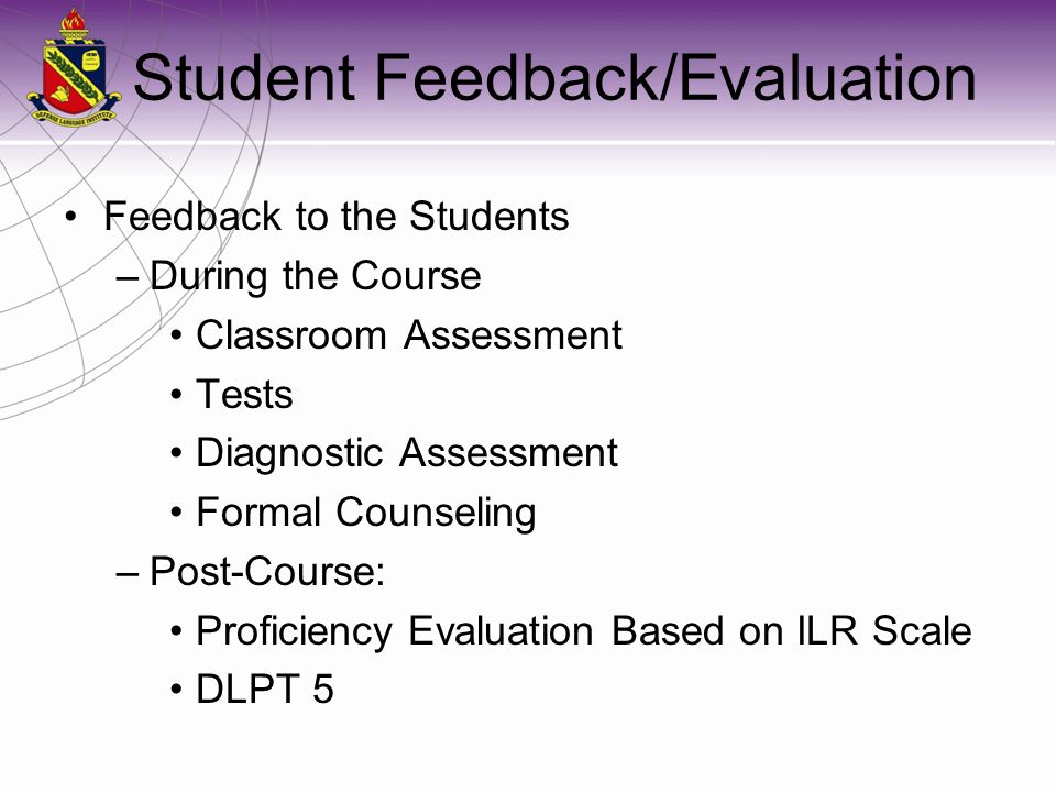 Student Feedback/Evaluation Feedback to the Students –During the Course Classroom Assessment Tests Diagnostic Assessment Formal Counseling –Post-Course: Proficiency Evaluation Based on ILR Scale DLPT 5