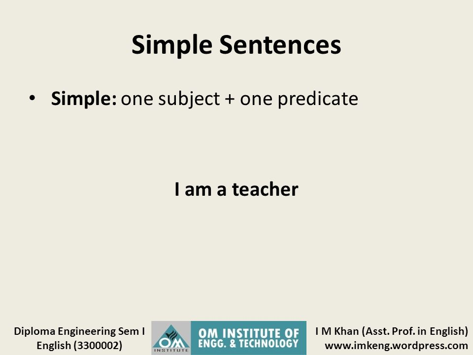 I M Khan (Asst. Prof. in English) www.imkeng.wordpress.com Diploma Engineering Sem I English (3300002) Simple Sentences Simple: one subject + one pred