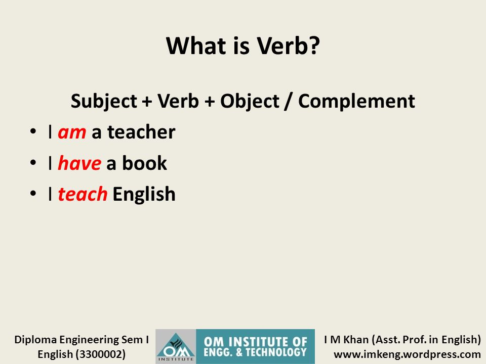 I M Khan (Asst. Prof. in English) www.imkeng.wordpress.com Diploma Engineering Sem I English (3300002) What is Verb? Subject + Verb + Object / Complem