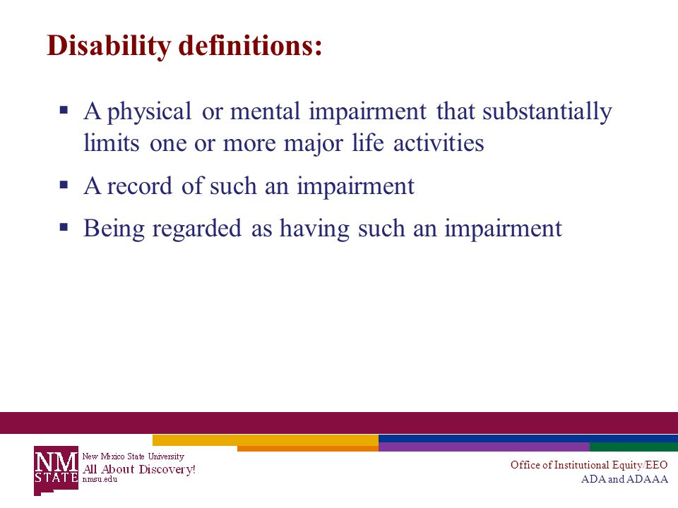 Office of Institutional Equity/EEO ADA and ADAAA Disability definitions:  A physical or mental impairment that substantially limits one or more major life activities  A record of such an impairment  Being regarded as having such an impairment