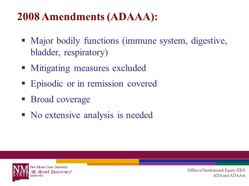 Office of Institutional Equity/EEO ADA and ADAAA 2008 Amendments (ADAAA):  Major bodily functions (immune system, digestive, bladder, respiratory)  Mitigating measures excluded  Episodic or in remission covered  Broad coverage  No extensive analysis is needed