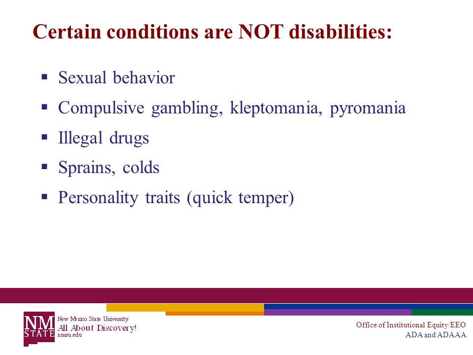 Office of Institutional Equity/EEO ADA and ADAAA Certain conditions are NOT disabilities:  Sexual behavior  Compulsive gambling, kleptomania, pyromania  Illegal drugs  Sprains, colds  Personality traits (quick temper)