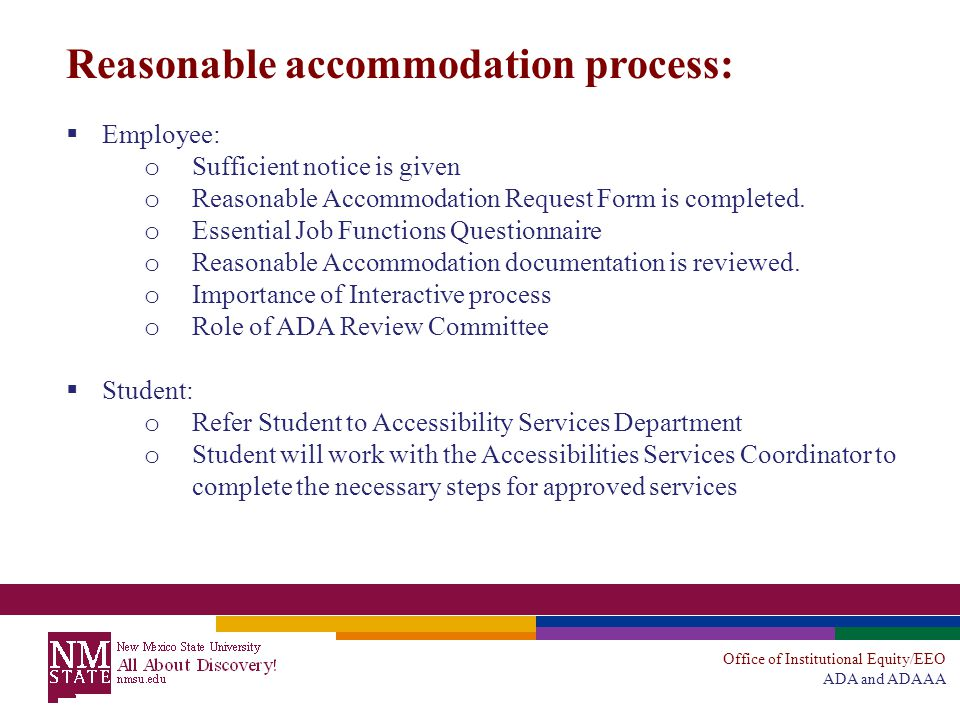 Office of Institutional Equity/EEO ADA and ADAAA Reasonable accommodation process:  Employee: o Sufficient notice is given o Reasonable Accommodation Request Form is completed.