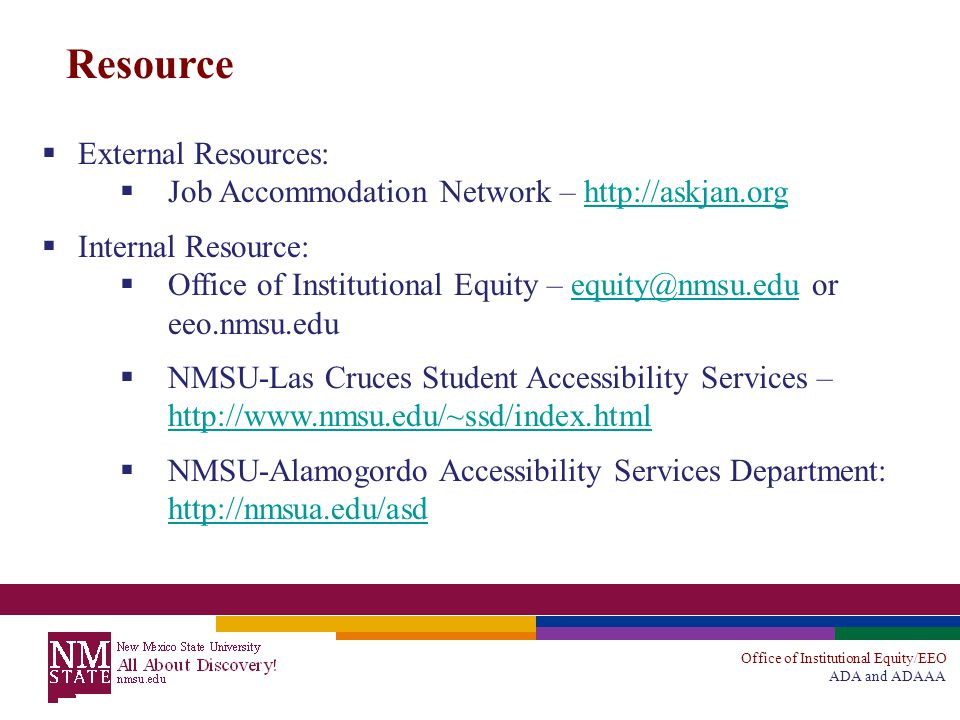 Office of Institutional Equity/EEO ADA and ADAAA Resource  External Resources:  Job Accommodation Network – http://askjan.orghttp://askjan.org  Internal Resource:  Office of Institutional Equity – equity@nmsu.edu or eeo.nmsu.eduequity@nmsu.edu  NMSU-Las Cruces Student Accessibility Services – http://www.nmsu.edu/~ssd/index.html http://www.nmsu.edu/~ssd/index.html  NMSU-Alamogordo Accessibility Services Department: http://nmsua.edu/asd http://nmsua.edu/asd