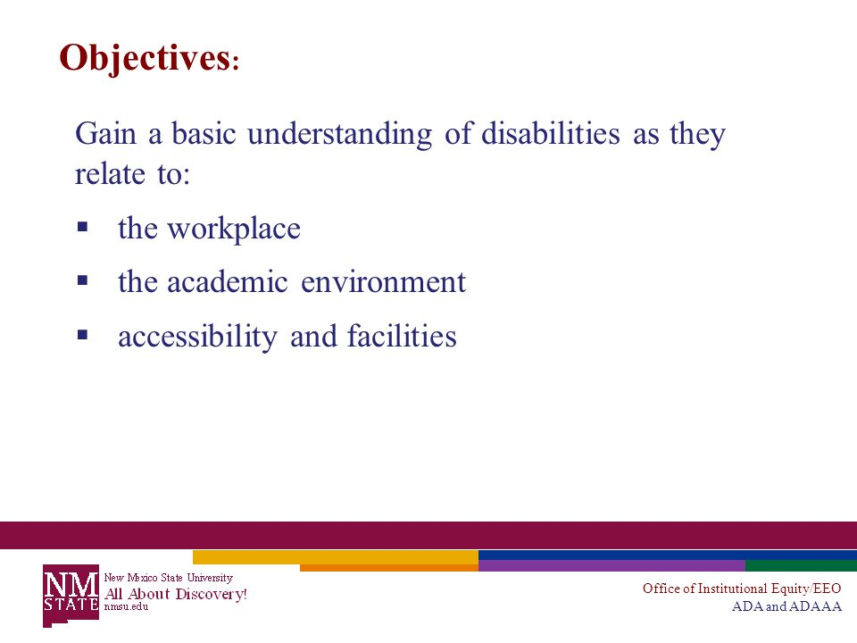 Office of Institutional Equity/EEO ADA and ADAAA Objectives : Gain a basic understanding of disabilities as they relate to:  the workplace  the academic environment  accessibility and facilities