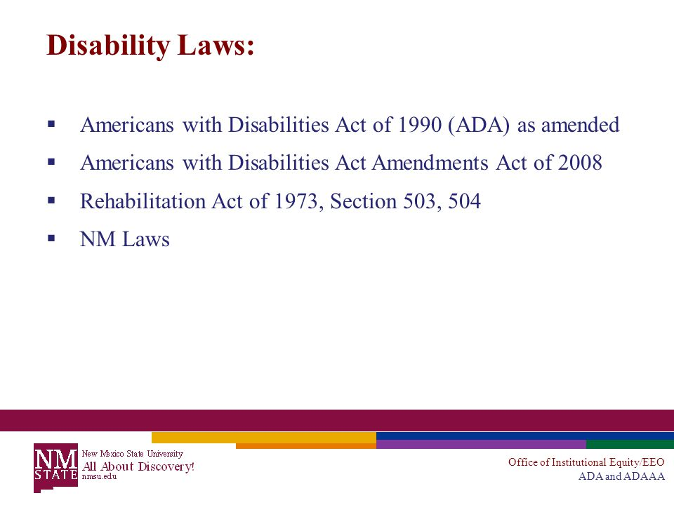 Office of Institutional Equity/EEO ADA and ADAAA Disability Laws:  Americans with Disabilities Act of 1990 (ADA) as amended  Americans with Disabilities Act Amendments Act of 2008  Rehabilitation Act of 1973, Section 503, 504  NM Laws
