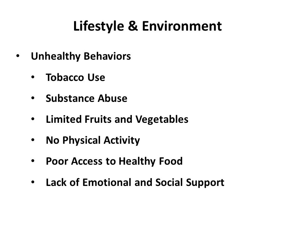 Lifestyle & Environment Unhealthy Behaviors Tobacco Use Substance Abuse Limited Fruits and Vegetables No Physical Activity Poor Access to Healthy Food