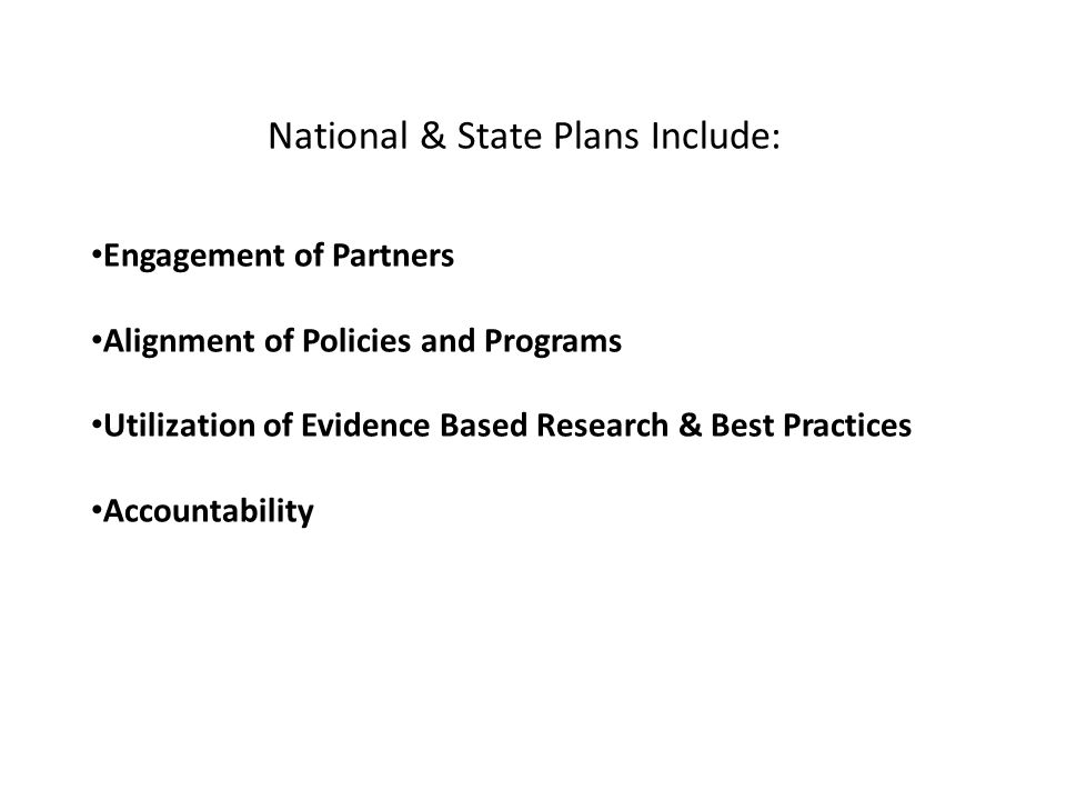 National & State Plans Include: Engagement of Partners Alignment of Policies and Programs Utilization of Evidence Based Research & Best Practices Acco